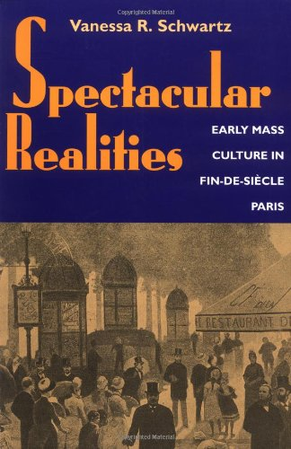 Spectacular Realities: Early Mass Culture in Fin-de-Siecle Paris