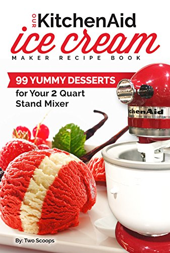 Our KitchenAid Ice Cream Maker Recipe Book: 99 Yummy Desserts for Your 2 Quart Stand Mixer Attachment (Ice Cream Indulgences Book 1) by Two Scoops