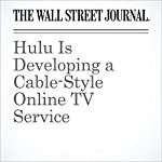 Hulu Is Developing a Cable-Style Online TV Service | Joe Flint,Shalini Ramachandran