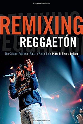 Remixing Reggaetón: The Cultural Politics of Race in Puerto