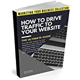 How To Drive Traffic To Your Website - The Ultimate Guide: Get 100,000 Visitors In Less Than A Hour And Learn How To Drive Targeting Traffic To A High ... (MARKETING YOUR BUSINESS COLLECTION)