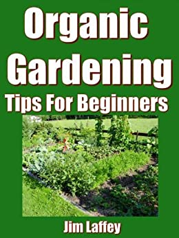 Organic gardening tips for beginners kindle edition by jim laffey crafts hobbies home - Organic gardening practical tips ...
