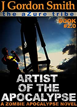 ARTIST OF THE APOCALYPSE: The Azure Tribe Zombie Apocalypse (The Dead And Tattooed LA Series Book 2) by [Smith, J Gordon]