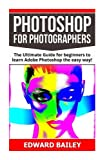 Photoshop: Photoshop for Photographers: The Ultimate Guide for beginners to learn Adobe Photoshop the easy way! (Step by Step Pictures, Adobe Photoshop, Digital Photography, Graphic Design)