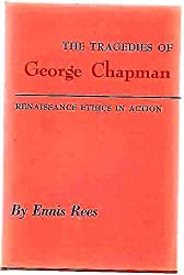 THE TRAGEDIES OF GEORGE CHAPMAN:RENAISSANCE ETHICS IN ACTION