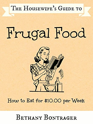 The Housewife's Guide to Frugal Food: How to Eat for $10.00 per Week by [Bontrager, Bethany]