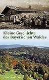 Kleine Geschichte des Bayerischen Waldes: Mensch - Raum - Zeit (Bayerische Geschichte) (German Edition)