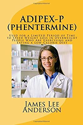 ADIPEX-P (Phentermine): Used for a Limited Period of Time to Speed Weight Loss in Overweight People Who Are Exercising and Eating a Low-Calorie Diet by James Lee Anderson (2015-05-03)