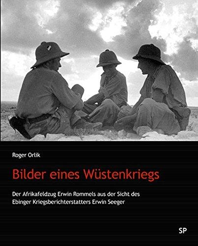 Bilder eines Wüstenkriegs: Der Afrikafeldzug Erwin Rommels aus der Sicht des Ebinger Kriegsberichterstatters Erwin Seeger