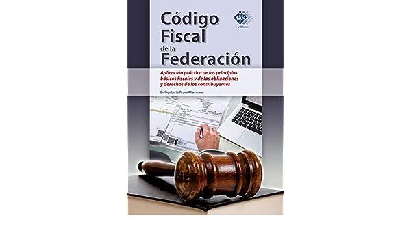 Amazon.com: Código Fiscal de la Federación. Aplicación práctica de los principios básicos fiscales y de las obligaciones y derechos de los contribuyentes ...