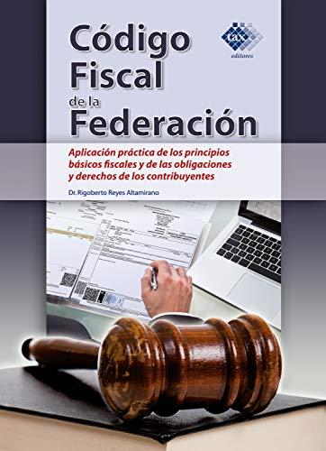 Código Fiscal de la Federación. Aplicación práctica de los principios básicos fiscales y de las