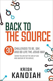 Back to the Source: 30 Challenges to Be, Say and Do Life the Jesus Way (When You are Not the Son of God and the Saviour of the World)