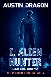 I, Alien Hunter: The Cyberpunk Detective Series (Liquid Cool Book 5)