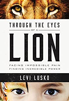 Through the Eyes of a Lion: Facing Impossible Pain, Finding Incredible Power by [Lusko, Levi]