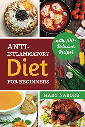 Anti-Inflammatory Diet for Beginners: Planted Based and Hight Protein Nutrition Guide (with 100+ Delicious Recipes) (Mary Nabors Diet)