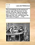 The Proceedings at the Assizes of Peace, Oyer and Terminer, for the County of Surrey, Held at Kingston upon Thames, on Friday The 1, See Notes Multiple Contributors, 1170252176