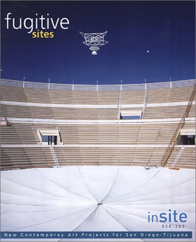 Fugitive Sites: inSITE2000/01 New Contemporary Art Projects for San Diego/Tiajuana