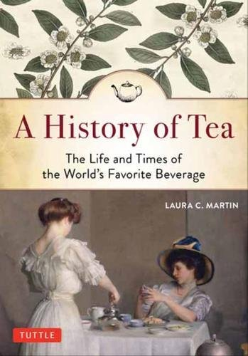 A History of Tea: The Life and Times of the World's Favorite Beverage by Laura C. Martin