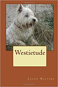 Book Westietude: Book on Westies, West Highland Terriers, True Stories of the breed, by Lizzie Walters (2015-08-23)