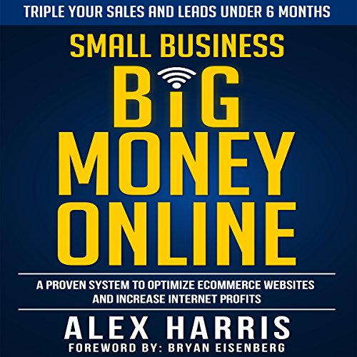 Small Business Big Money Online: A Proven System to Optimize eCommerce Websites and Increase Internet Profits by Alex Harris