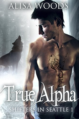 True Alpha (Shifters in Seattle 1) : New Adult Paranormal Romance by [Woods, Alisa]