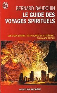 Le guide des voyages spirituels : Les sites sacrés, magiques et mystérieux du monde par Bernard Baudouin