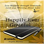 Happily Ever Grateful: Live Happier Through Gratitude...(and Stop Whining About Life) | Angela Hartley, Instafo