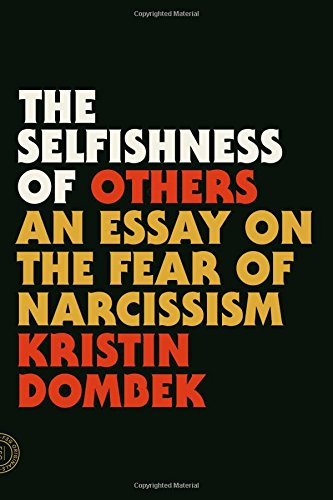 the selfishness of others an essay on the fear of narcissism  the selfishness of others an essay on the fear of narcissism kristin dombek 9780865478237 com books