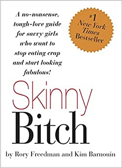 Skinny Bitch: A No-Nonsense, Tough-Love Guide for Savvy Girls Who Want To Stop Eating Crap and Start Looking Fabulous! by [Freedman, Rory, Kim Barnouin]
