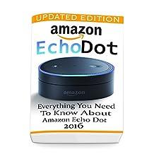 Amazon Echo Dot: Everything you Need to Know About Amazon Echo Dot 2016 : (Updated Edition) (2nd Generation, Amazon Echo, Dot, Echo Dot, Amazon Echo User Manual, Echo Dot ebook, Amazon Dot)
