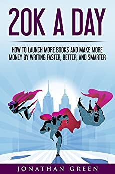 20K a Day: How to Launch More Books and Make More Money by Writing Faster, Better, and Smarter (Serve No Master Book 3) by [Green, Jonathan]