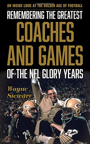 Remembering the Greatest Coaches and Games of the NFL Glory Years: An Inside Look at the Golden Age of Football
