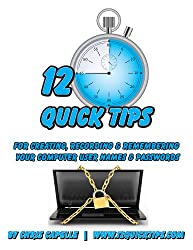 Creating, Recording & Remembering Your Computer Names & Passwords: Volume 1 in the 12 Quick Tips Series