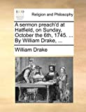 A Sermon Preach'D at Hatfield, on Sunday, October the 6th, 1745 by William Drake, William Drake, 1171139411
