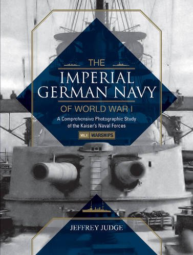 The Imperial German Navy of World War I, Vol. 1 Warships: A Comprehensive Photographic Study of the Kaiser's Naval Forces
