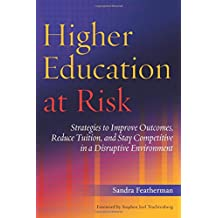 Higher Education at Risk: Strategies to Improve Outcomes, Reduce Tuition, and Stay Competitive in a Disruptive...