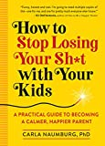How to Stop Losing Your Sh*t with Your Kids: A Practical Guide to Becoming a Calmer, Happier Parent