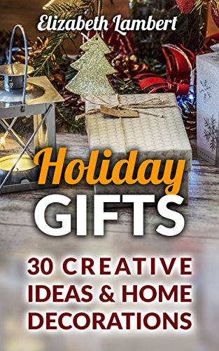Holiday Gifts: 30 Creative Ideas & Home Decorations by [Lambert, Elizabeth ]