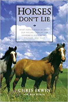 Book Horses Don't Lie: What Horses Teach Us About Our Natural Capacity for Awareness, Confidence, Courage, and Trust by Chris Irwin (2001-06-28)