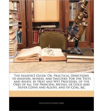 The Assayer's Guide; Or, Practical Directions to Assayers, Miners, and Smelters: For the Tests and Assays, by Heat and Wet Processes, of the Ores of All the Principal Metals, of Gold and Silver Coins and Alloys, and of Coal, &C (Paperback) - Common ()