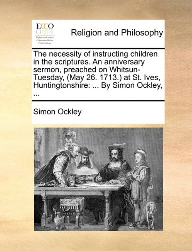 The necessity of instructing children in the scriptures. An anniversary sermon, preached on Whitsun-Tuesday, (May 26. 1713.) at St. Ives, Huntingtonshire: ... By Simon Ockley, ... pdf