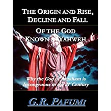 The Origin and Rise, Decline and Fall of the God Known as Yahweh: Why the God of Abraham Is Incongruous in the 21st Century