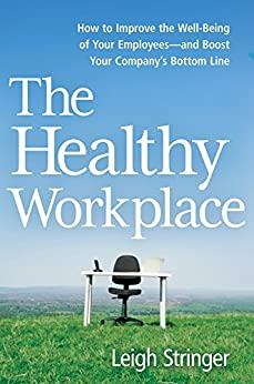 The Healthy Workplace: How to Improve the Well-Being of Your Employees---and Boost Your Company's Bottom Line by [STRINGER, Leigh]