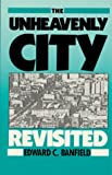 The Unheavenly City Revisited : A Revision of the Unheavenly City, Banfield, Edward C., 0881335290