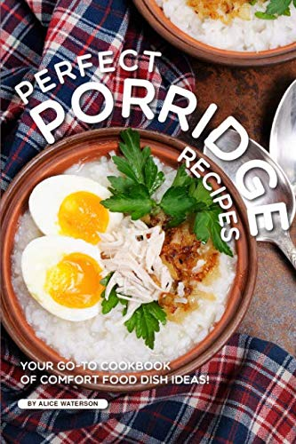Perfect Porridge Recipes: Your GO-TO Cookbook of Comfort Food Dish Ideas! by Alice Waterson
