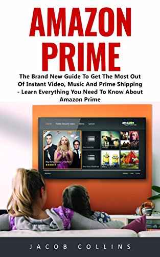 Amazon Prime: The Brand New Guide To Get The Most Out Of Instant Video, Music And Prime Shipping - Learn Everything You Need To Know About Amazon Prime! (Kindle Instant Video)