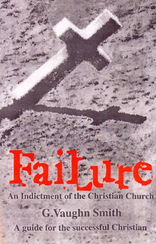 Failure: An Indictment of the Christian Church: A guide for the successful Christian