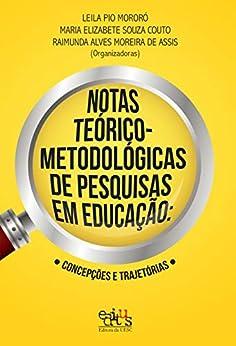 Notas teórico-metodológicas de pesquisas em educação: concepções e trajetórias por [Mororó, Leila Pio, Couto, Maria Elizabete Souza, Assis, Raimunda Alves Moreira de]