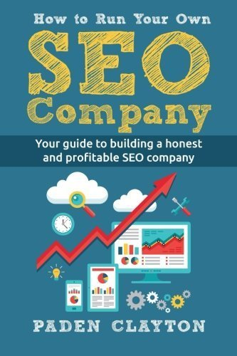 How to Run Your Own SEO Company: Your guide to building a honest and profitable SEO company by Paden Clayton (2016-04-29)