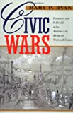 Civic Wars - Democracy and Public Life in the American City During the Nineteenth Century, Mary P. Ryan, 0520216601